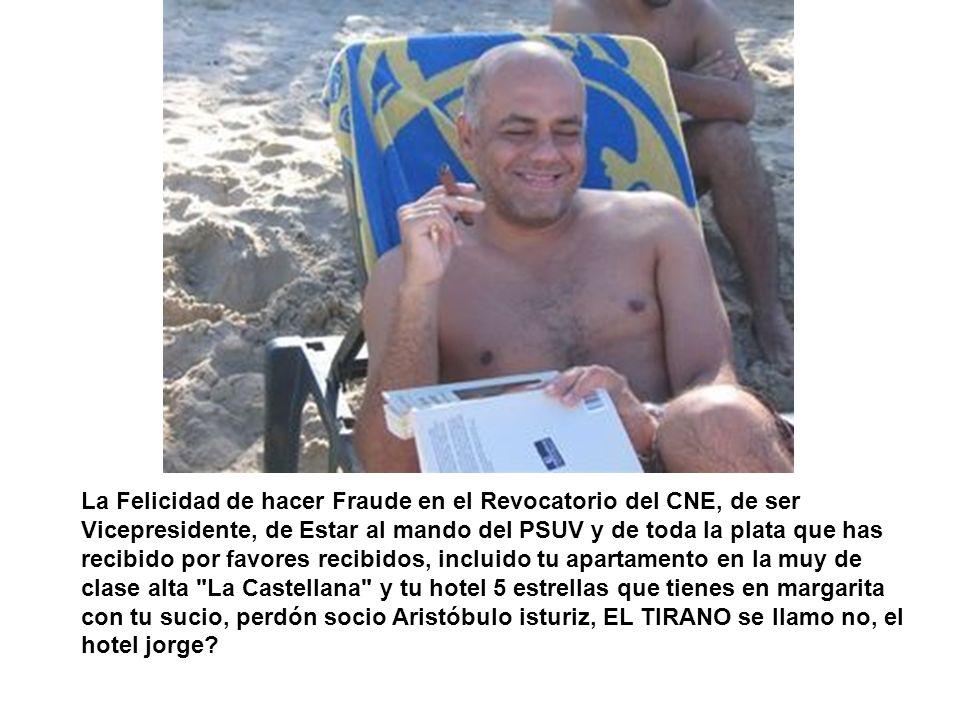 La Felicidad de hacer Fraude en el Revocatorio del CNE, de ser Vicepresidente, de Estar al mando del PSUV y de toda la plata que has recibido por favo