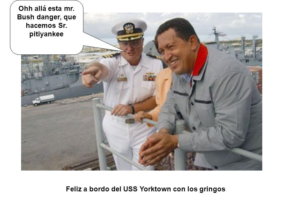 Feliz a bordo del USS Yorktown con los gringos Ohh allá esta mr. Bush danger, que hacemos Sr. pitiyankee