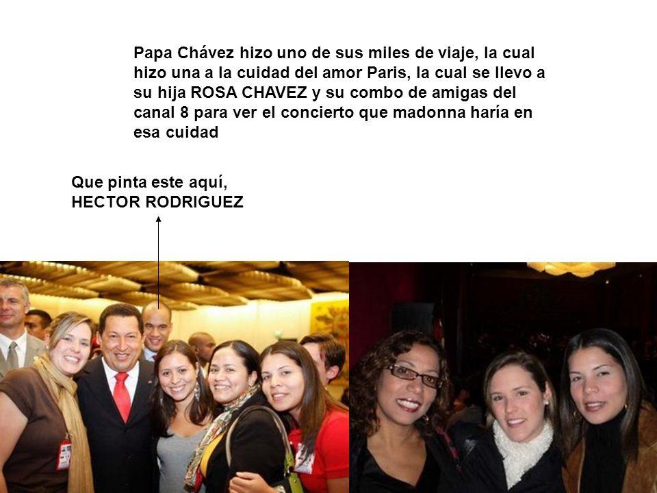 Que pinta este aquí, HECTOR RODRIGUEZ Papa Chávez hizo uno de sus miles de viaje, la cual hizo una a la cuidad del amor Paris, la cual se llevo a su hija ROSA CHAVEZ y su combo de amigas del canal 8 para ver el concierto que madonna haría en esa cuidad