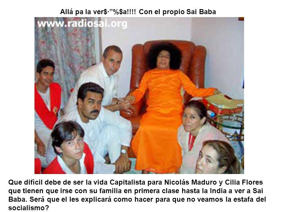 Allá pa la ver$·%$a!!!! Con el propio Sai Baba Que difícil debe de ser la vida Capitalista para Nicolás Maduro y Cilia Flores que tienen que irse con