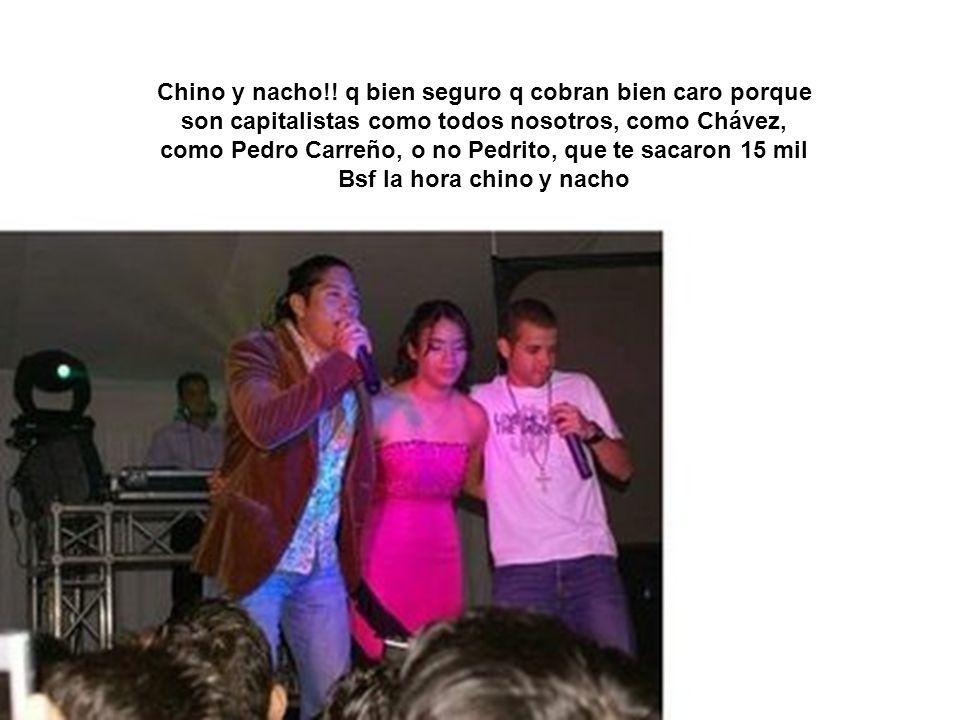 Chino y nacho!! q bien seguro q cobran bien caro porque son capitalistas como todos nosotros, como Chávez, como Pedro Carreño, o no Pedrito, que te sa