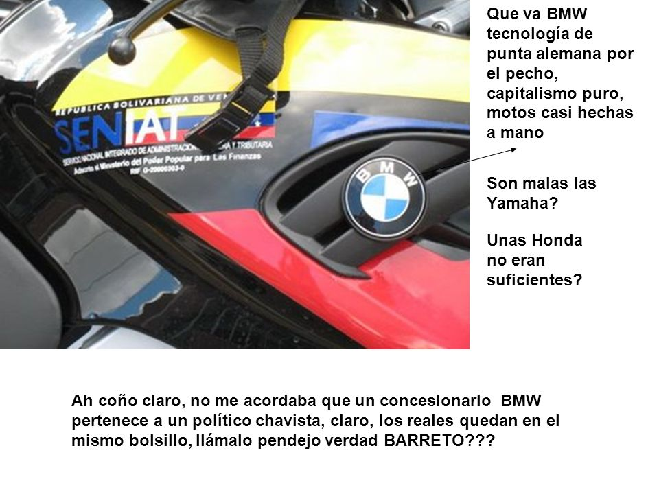Que va BMW tecnología de punta alemana por el pecho, capitalismo puro, motos casi hechas a mano Son malas las Yamaha? Unas Honda no eran suficientes?