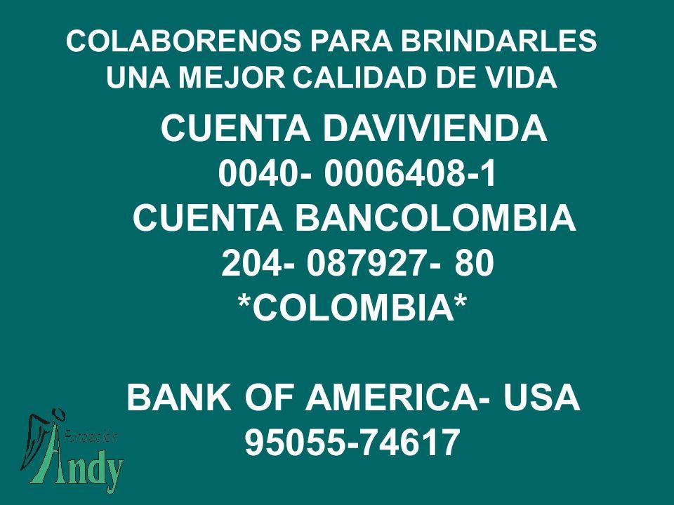 CUENTA DAVIVIENDA 0040- 0006408-1 CUENTA BANCOLOMBIA 204- 087927- 80 COLOMBIA BANK OF AMERICA- USA 95055-74617 COLABORENOS PARA BRINDARLES UNA MEJOR CALIDAD DE VIDA