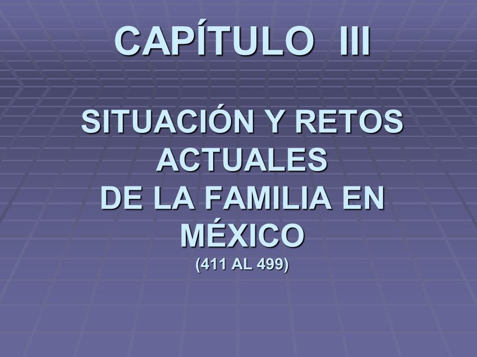 CAPÍTULO III SITUACIÓN Y RETOS ACTUALES DE LA FAMILIA EN MÉXICO (411 AL 499)