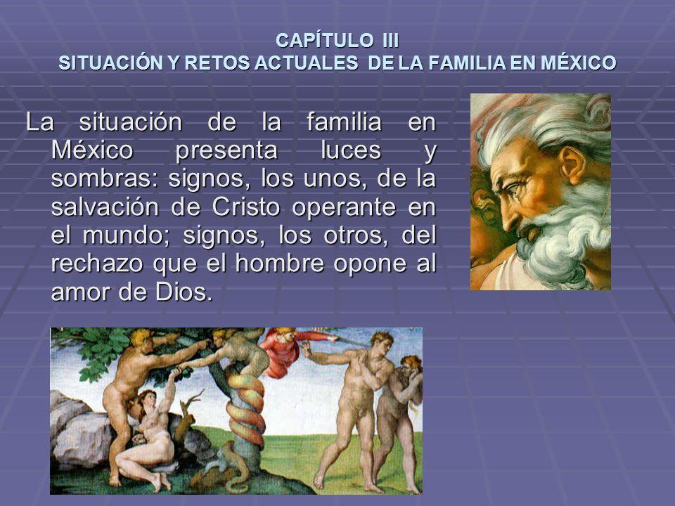CAPÍTULO III SITUACIÓN Y RETOS ACTUALES DE LA FAMILIA EN MÉXICO La situación de la familia en México presenta luces y sombras: signos, los unos, de la salvación de Cristo operante en el mundo; signos, los otros, del rechazo que el hombre opone al amor de Dios.
