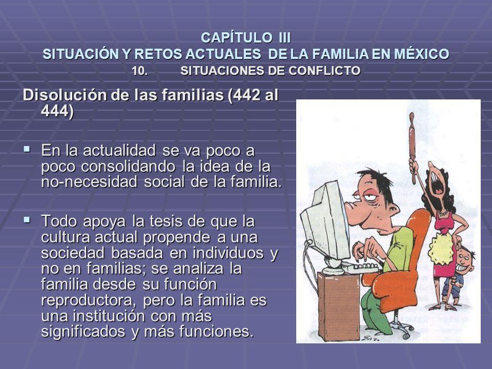 CAPÍTULO III SITUACIÓN Y RETOS ACTUALES DE LA FAMILIA EN MÉXICO Disolución de las familias (442 al 444) En la actualidad se va poco a poco consolidando la idea de la no-necesidad social de la familia.