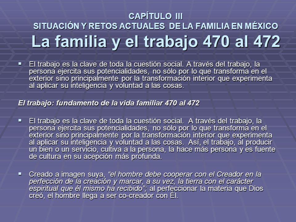 CAPÍTULO III SITUACIÓN Y RETOS ACTUALES DE LA FAMILIA EN MÉXICO La familia y el trabajo 470 al 472 El trabajo es la clave de toda la cuestión social.