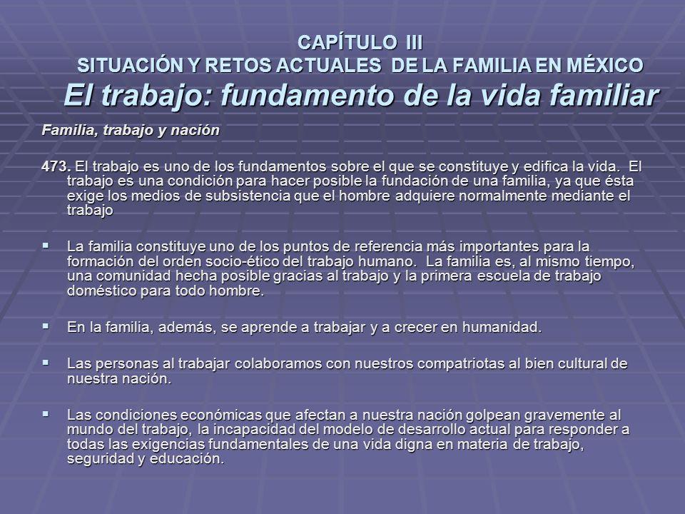CAPÍTULO III SITUACIÓN Y RETOS ACTUALES DE LA FAMILIA EN MÉXICO El trabajo: fundamento de la vida familiar Familia, trabajo y nación 473.