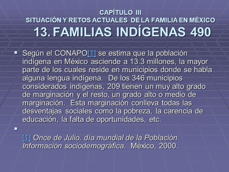 CAPÍTULO III SITUACIÓN Y RETOS ACTUALES DE LA FAMILIA EN MÉXICO 13.FAMILIAS INDÍGENAS 490 Según el CONAPO[1] se estima que la población indígena en México asciende a 13.3 millones, la mayor parte de los cuales reside en municipios donde se habla alguna lengua indígena.