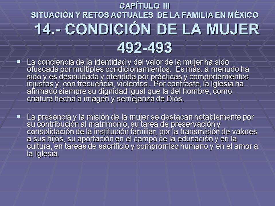 CAPÍTULO III SITUACIÓN Y RETOS ACTUALES DE LA FAMILIA EN MÉXICO 14.- CONDICIÓN DE LA MUJER 492-493 La conciencia de la identidad y del valor de la mujer ha sido ofuscada por múltiples condicionamientos.