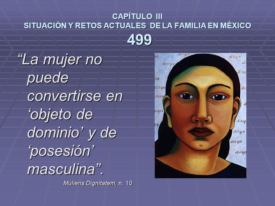 CAPÍTULO III SITUACIÓN Y RETOS ACTUALES DE LA FAMILIA EN MÉXICO 499 La mujer no puede convertirse en objeto de dominio y de posesión masculina.
