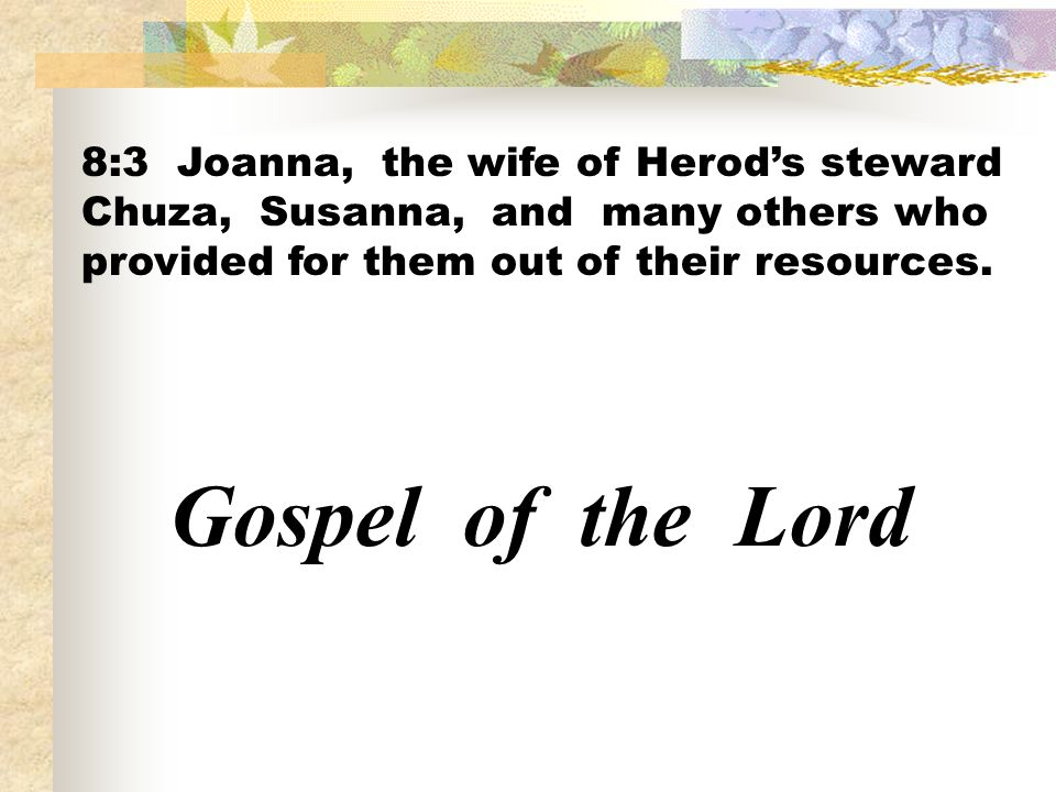 8:3 Joanna, the wife of Herods steward Chuza, Susanna, and many others who provided for them out of their resources. Gospel of the Lord