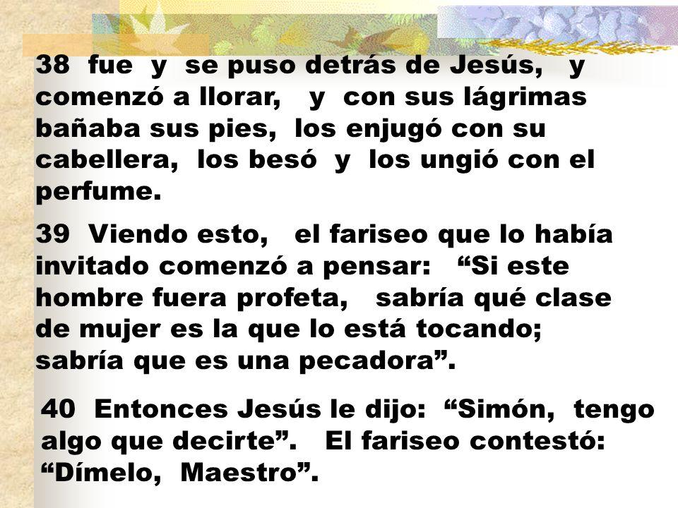 38 fue y se puso detrás de Jesús, y comenzó a llorar, y con sus lágrimas bañaba sus pies, los enjugó con su cabellera, los besó y los ungió con el per