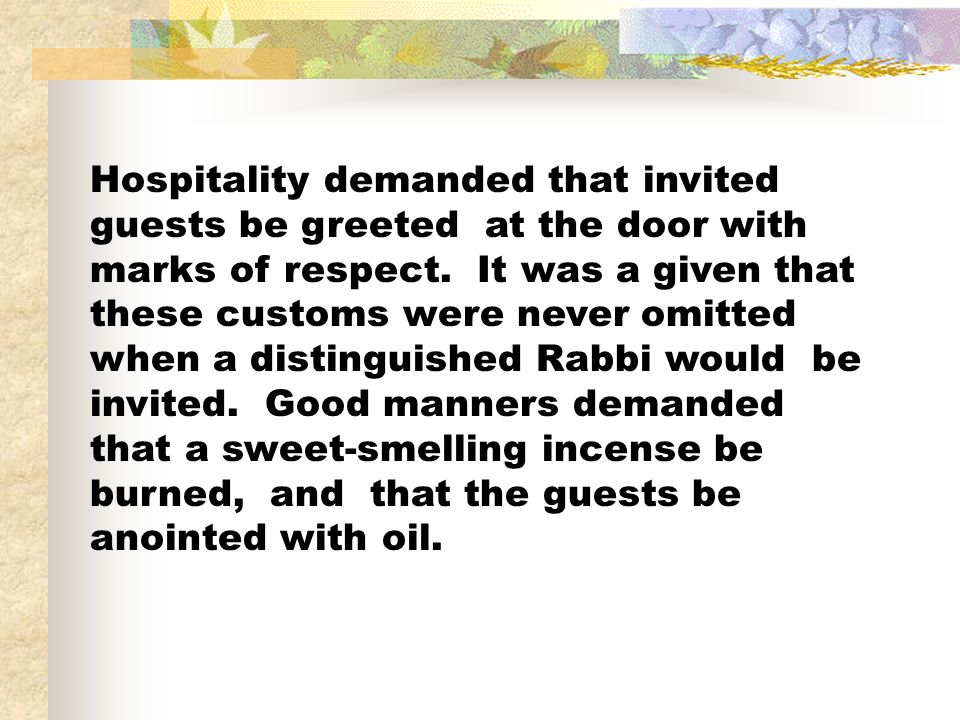 Hospitality demanded that invited guests be greeted at the door with marks of respect. It was a given that these customs were never omitted when a dis