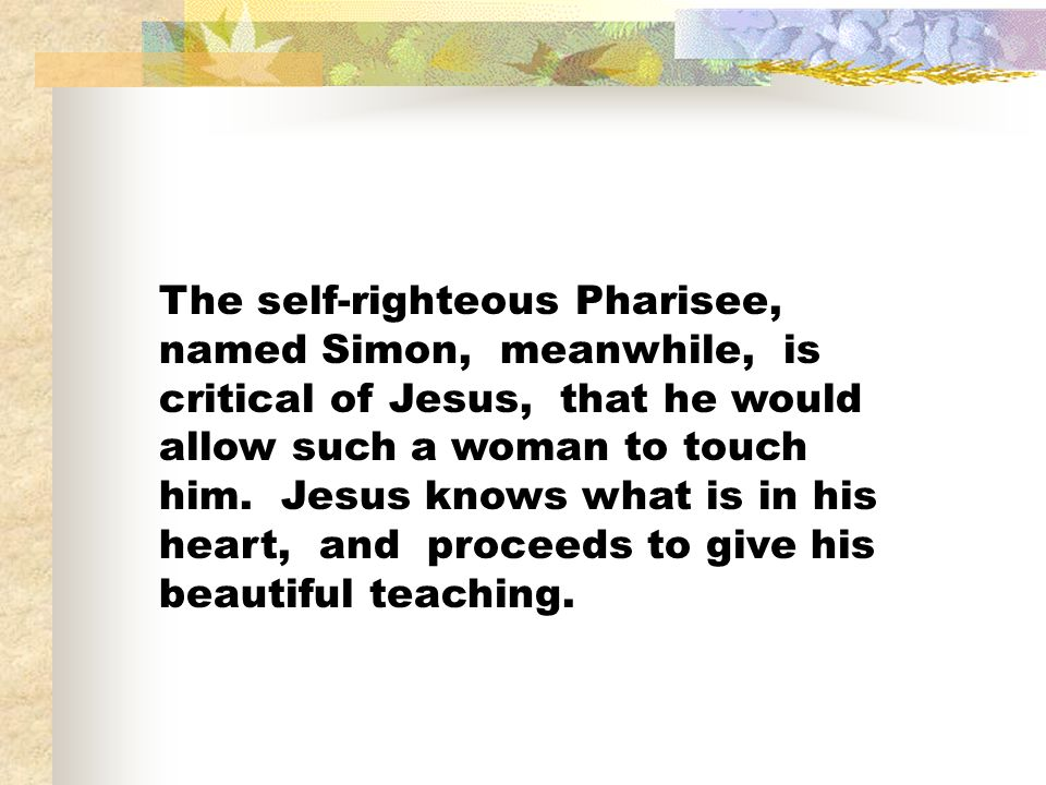 The self-righteous Pharisee, named Simon, meanwhile, is critical of Jesus, that he would allow such a woman to touch him. Jesus knows what is in his h