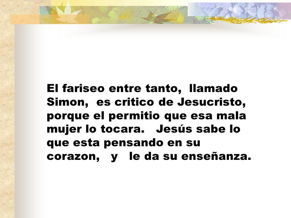 El fariseo entre tanto, llamado Simon, es critico de Jesucristo, porque el permitio que esa mala mujer lo tocara. Jesús sabe lo que esta pensando en s