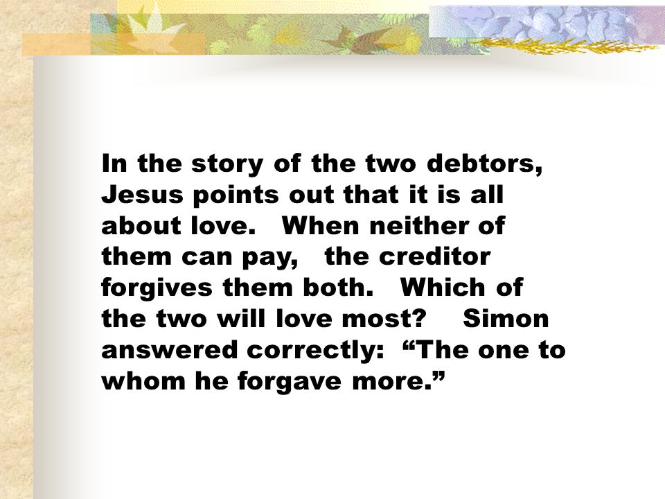 In the story of the two debtors, Jesus points out that it is all about love. When neither of them can pay, the creditor forgives them both. Which of t