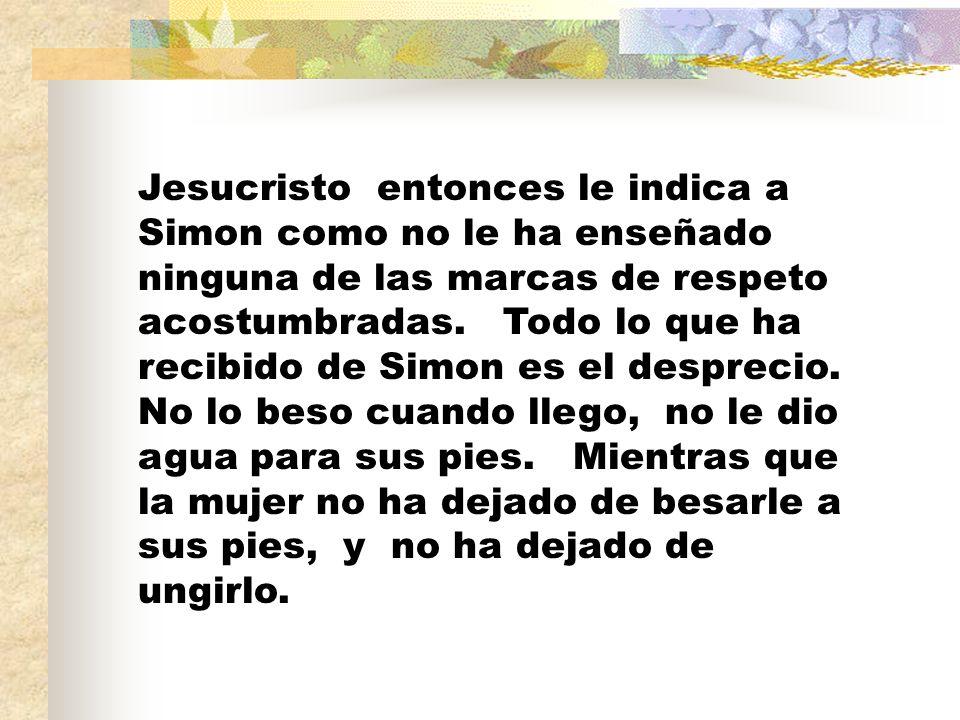 Jesucristo entonces le indica a Simon como no le ha enseñado ninguna de las marcas de respeto acostumbradas. Todo lo que ha recibido de Simon es el de