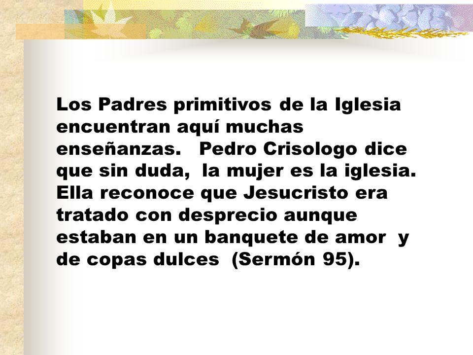 Los Padres primitivos de la Iglesia encuentran aquí muchas enseñanzas. Pedro Crisologo dice que sin duda, la mujer es la iglesia. Ella reconoce que Je
