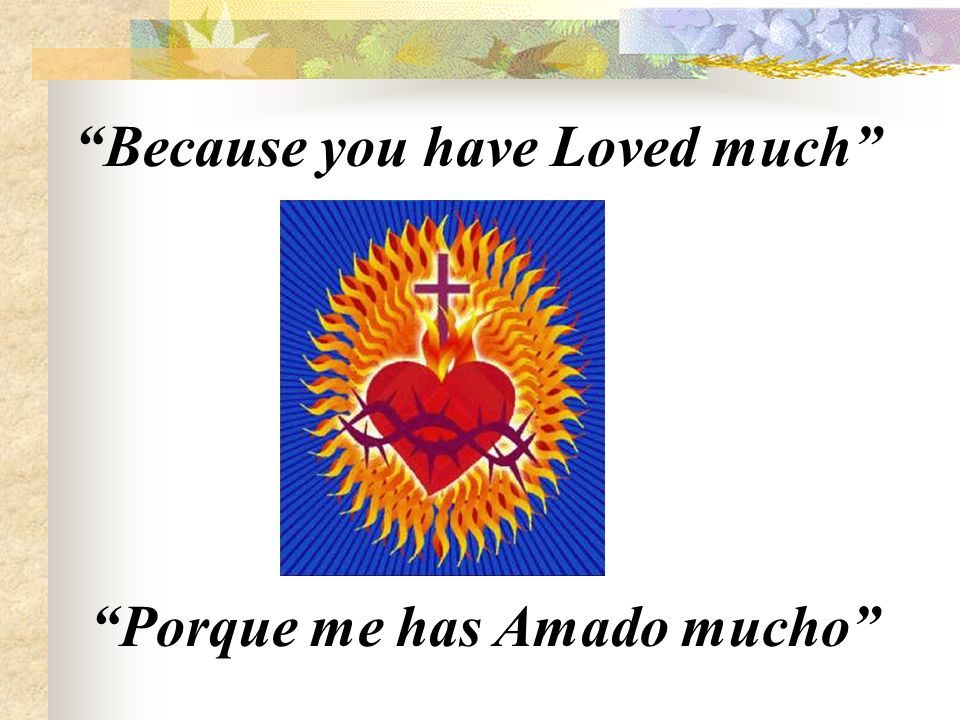 Porque me has Amado mucho Because you have Loved much