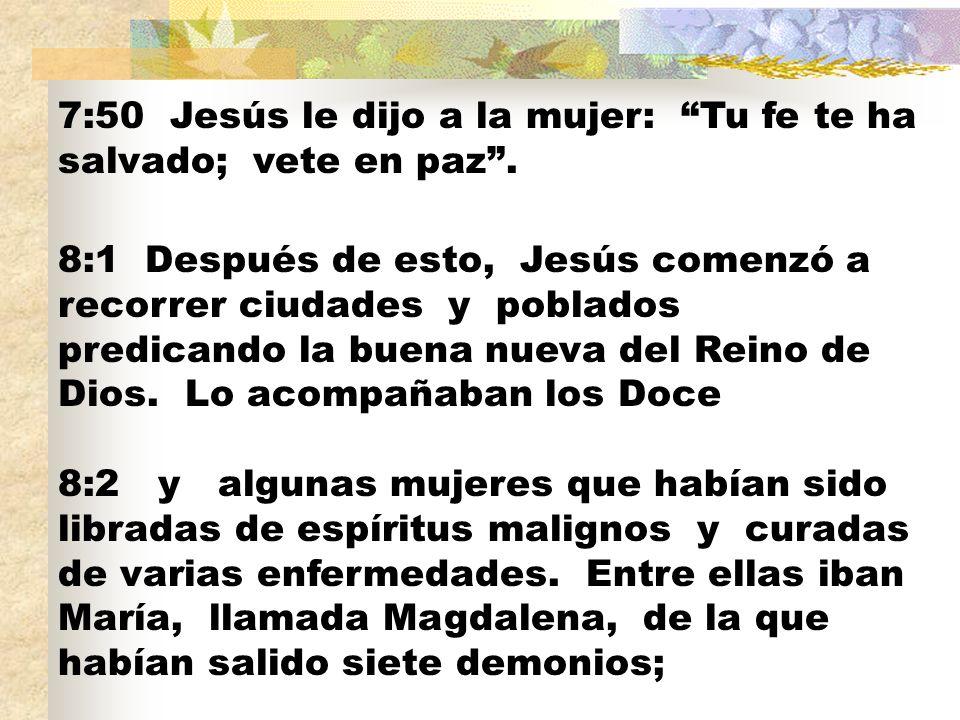 7:50 Jesús le dijo a la mujer: Tu fe te ha salvado; vete en paz. 8:1 Después de esto, Jesús comenzó a recorrer ciudades y poblados predicando la buena