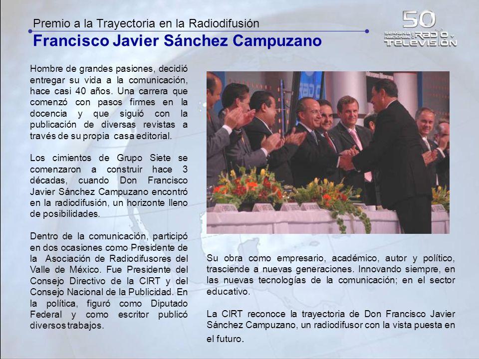 Premio a la Trayectoria en la Radiodifusión Francisco Javier Sánchez Campuzano Hombre de grandes pasiones, decidió entregar su vida a la comunicación,