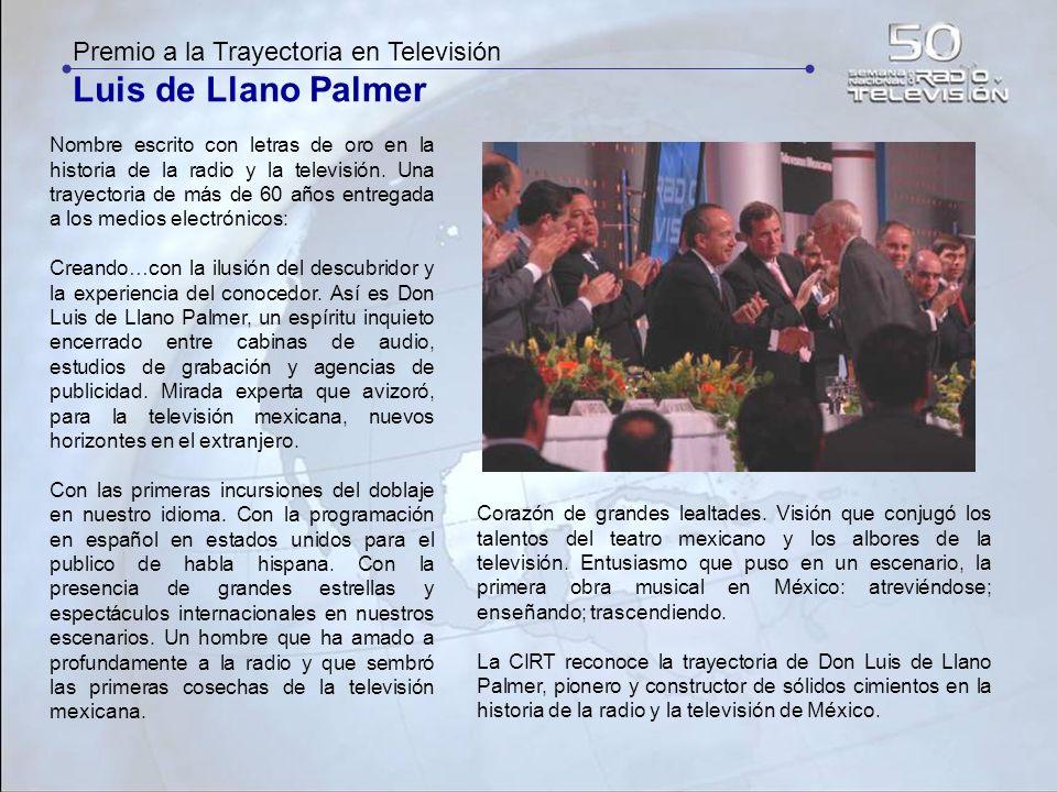 Premio a la Trayectoria en Televisión Luis de Llano Palmer Nombre escrito con letras de oro en la historia de la radio y la televisión. Una trayectori