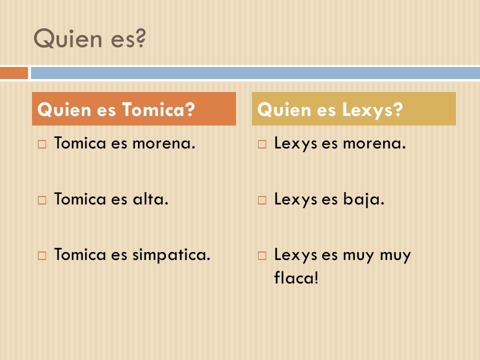 Quien es? Tomica es morena. Tomica es alta. Tomica es simpatica. Lexys es morena. Lexys es baja. Lexys es muy muy flaca! Quien es Tomica?Quien es Lexy