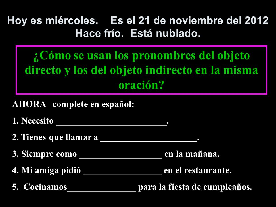 repaso Direct objects: answer the questions They can be replaced by the pronouns: These pronouns are placed: WHOWHAT (with the verb) me te lo,la nos os los,las before conjugated verb, after infinitive, command, or ing form