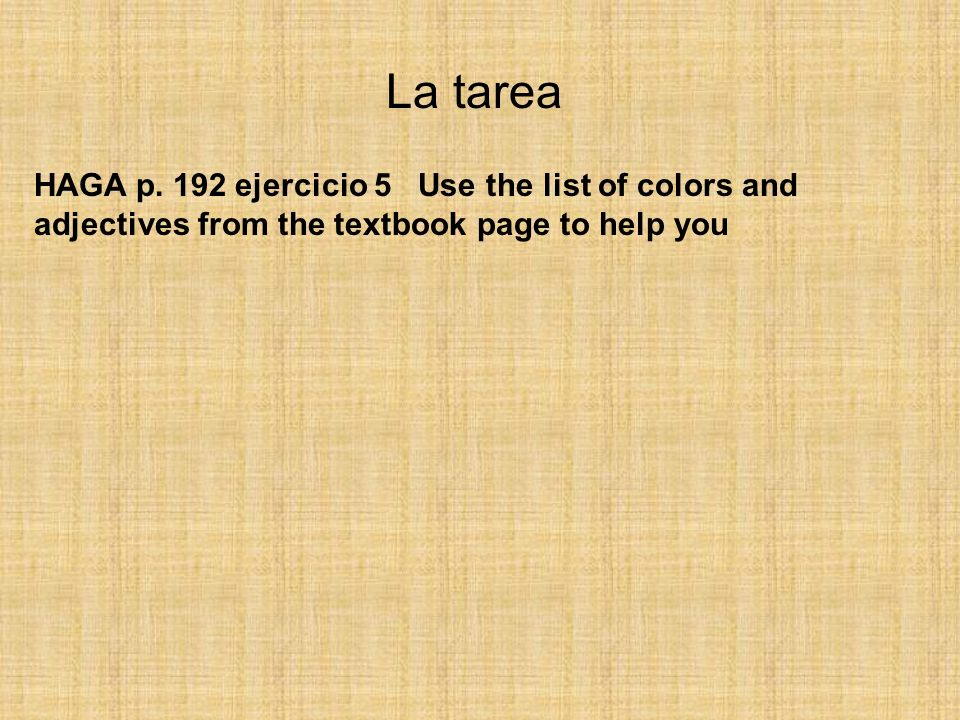 La tarea HAGA p. 192 ejercicio 5 Use the list of colors and adjectives from the textbook page to help you