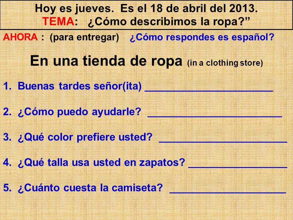Hoy es jueves. Es el 18 de abril del 2013. TEMA: ¿Cómo describimos la ropa? AHORA : (para entregar) ¿Cómo respondes es español? En una tienda de ropa