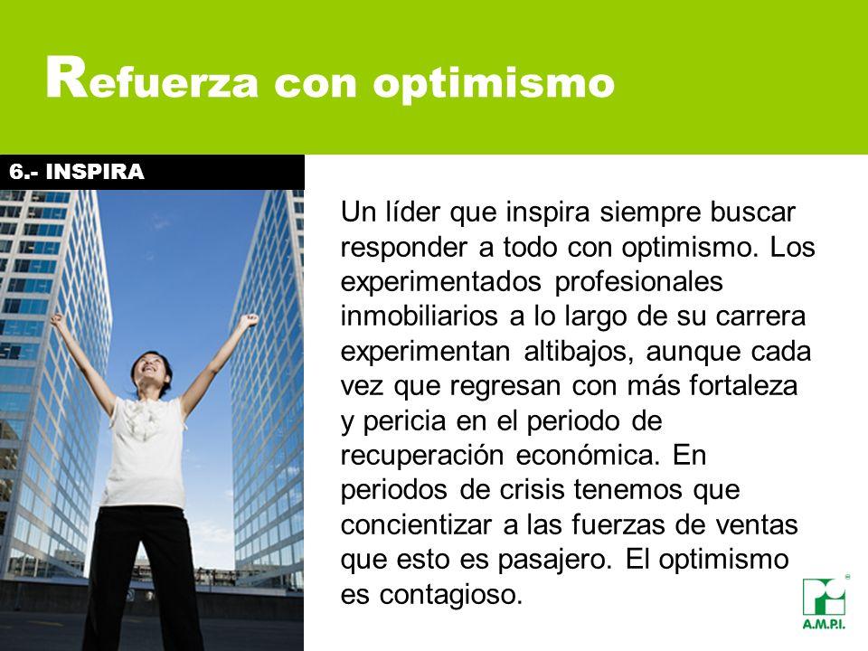 R efuerza con optimismo Un líder que inspira siempre buscar responder a todo con optimismo. Los experimentados profesionales inmobiliarios a lo largo