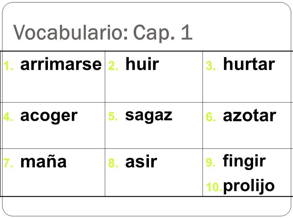 Vocabulario: Cap. 1 1. arrimarse 2. huir 3. hurtar 4. acoger 5. sagaz 6. azotar 7. maña 8. asir 9. fingir 10. prolijo