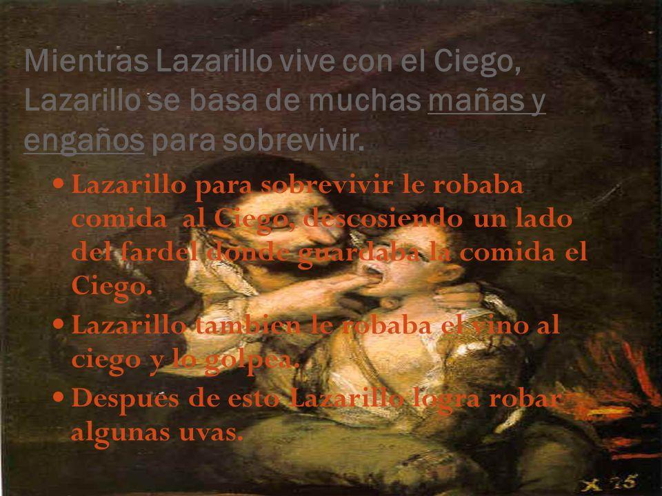 Mientras Lazarillo vive con el Ciego, Lazarillo se basa de muchas mañas y engaños para sobrevivir. Lazarillo para sobrevivir le robaba comida al Ciego