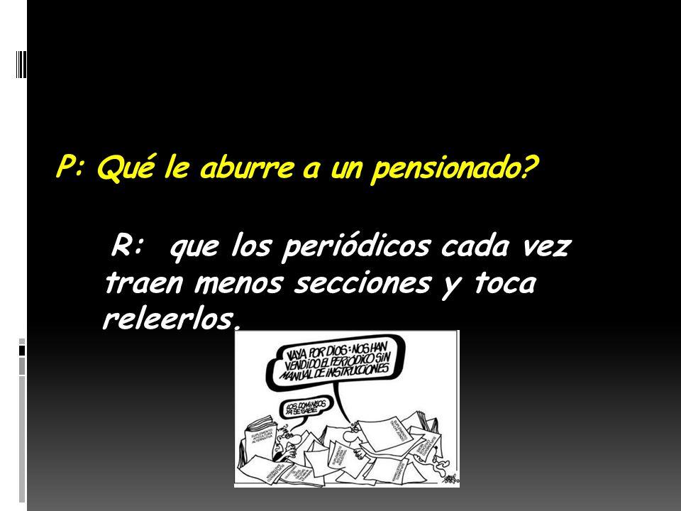 P: Cual es la mejor definición para pensión? R: Eterna pausa para el café, sin el HP del Jefe jodiendo