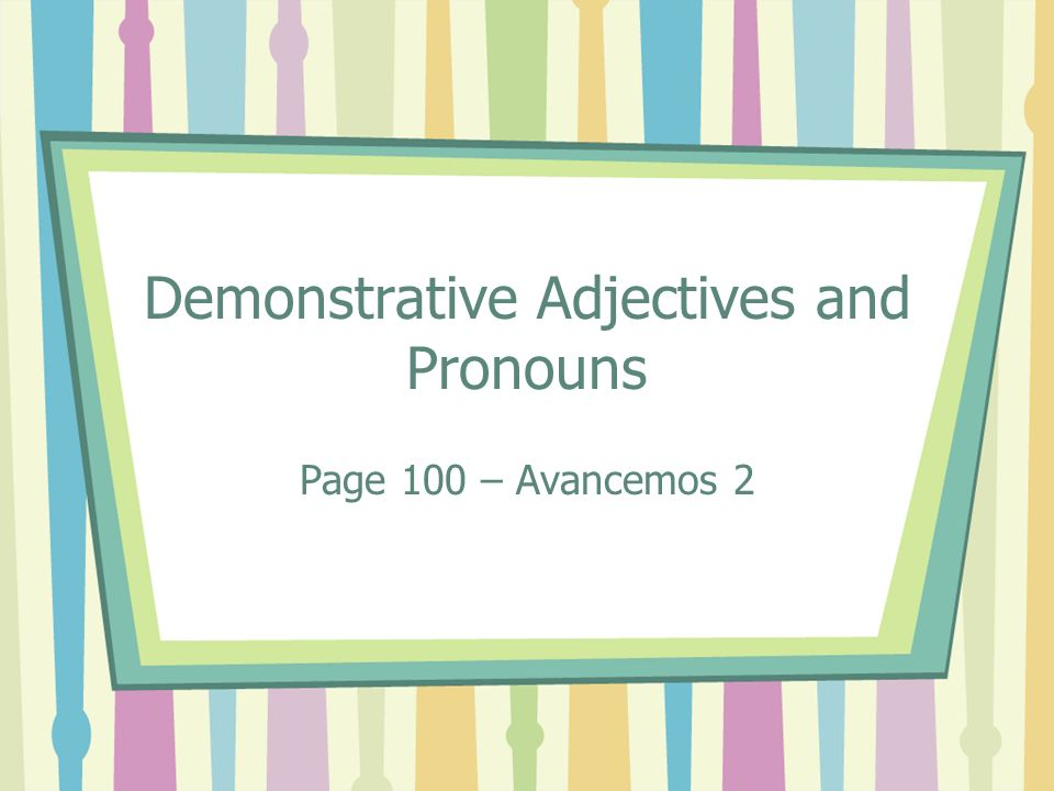 Demonstrative Adjectives and Pronouns Page 100 – Avancemos 2