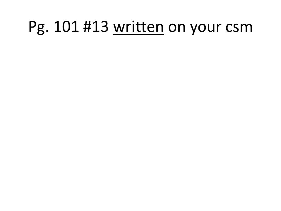 Pg. 101 #13 written on your csm