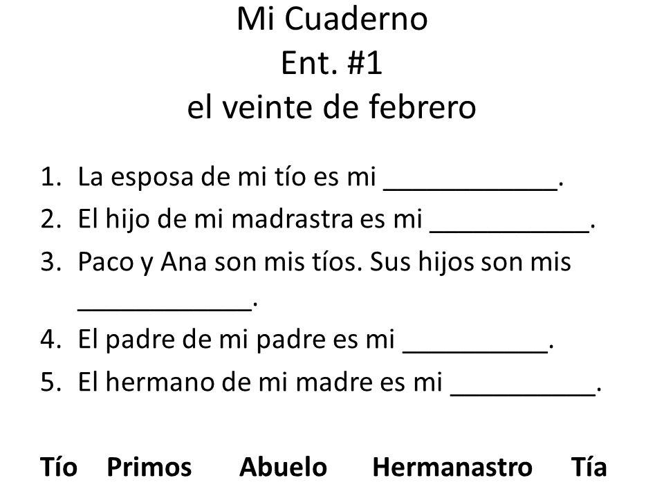 Mi Cuaderno Ent. #1 el veinte de febrero 1.La esposa de mi tío es mi ____________. 2.El hijo de mi madrastra es mi ___________. 3.Paco y Ana son mis t