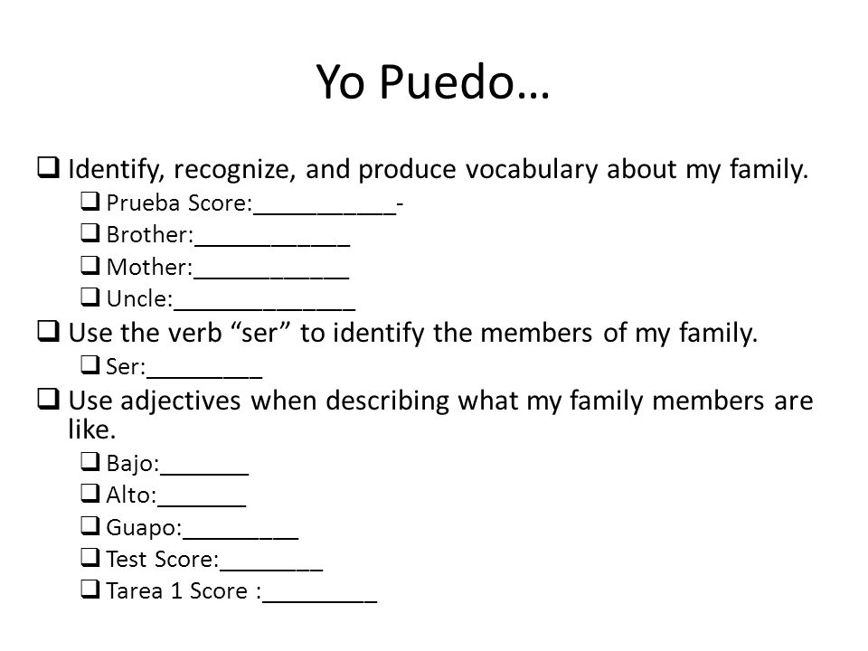 Yo Puedo… Identify, recognize, and produce vocabulary about my family. Prueba Score:___________- Brother:____________ Mother:____________ Uncle:______