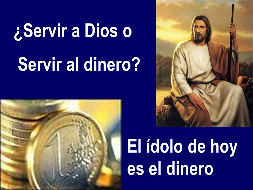 5 – No se puede servir a Dios y al dinero No podemos caminar a la vez hacia el Este o hacia el Oeste. Para muchos el dinero es un ídolo. Pero el gran