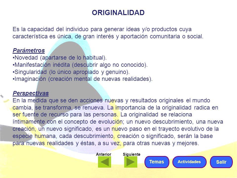ORIGINALIDAD Es la capacidad del individuo para generar ideas y/o productos cuya característica es única, de gran interés y aportación comunitaria o s