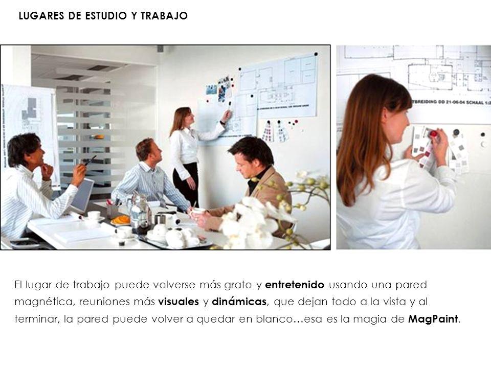 LUGARES DE ESTUDIO Y TRABAJO El lugar de trabajo puede volverse más grato y entretenido usando una pared magnética, reuniones más visuales y dinámicas
