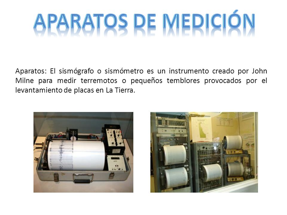 Aparatos: El sismógrafo o sismómetro es un instrumento creado por John Milne para medir terremotos o pequeños temblores provocados por el levantamient