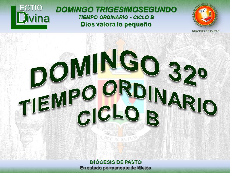DOMINGO TRIGESIMOSEGUNDO TIEMPO ORDINARIO - CICLO B Dios valora lo pequeño ECTIO DIÓCESIS DE PASTO En estado permanente de Misión ivina