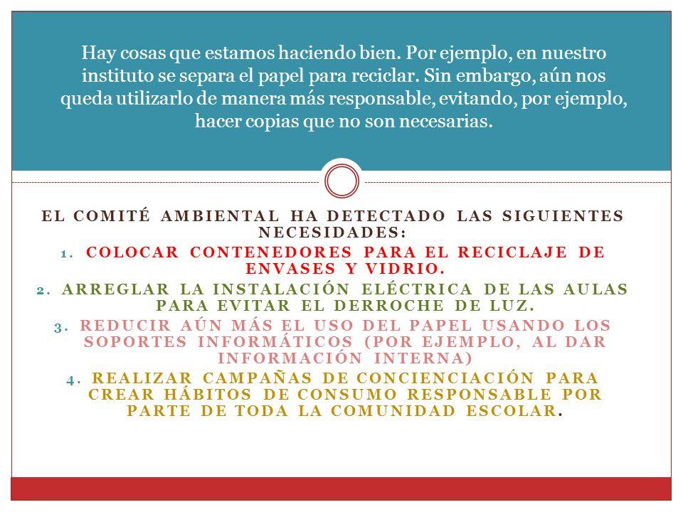 EL COMITÉ AMBIENTAL HA DETECTADO LAS SIGUIENTES NECESIDADES: 1. COLOCAR CONTENEDORES PARA EL RECICLAJE DE ENVASES Y VIDRIO. 2. ARREGLAR LA INSTALACIÓN