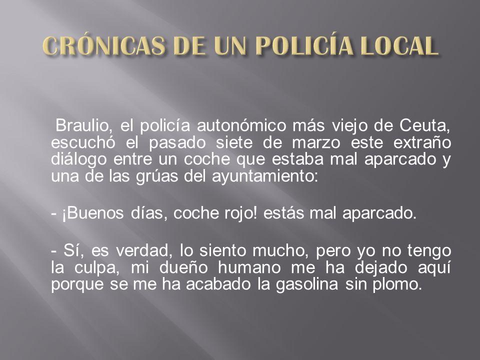 Braulio, el policía autonómico más viejo de Ceuta, escuchó el pasado siete de marzo este extraño diálogo entre un coche que estaba mal aparcado y una de las grúas del ayuntamiento: - ¡Buenos días, coche rojo.