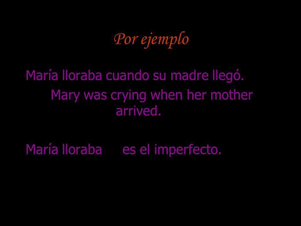 Por ejemplo María lloraba cuando su madre llegó. Mary was crying when her mother arrived. María lloraba es el imperfecto.
