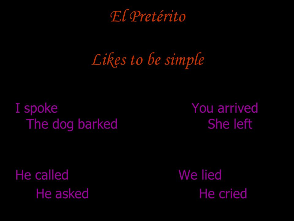 El Pretérito Likes to be simple I spokeYou arrived The dog barked She left He called We lied He asked He cried