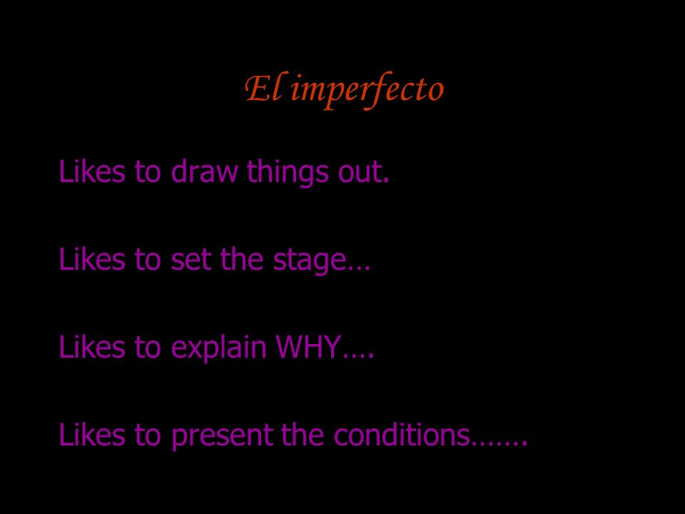 El imperfecto Likes to draw things out. Likes to set the stage… Likes to explain WHY…. Likes to present the conditions…….