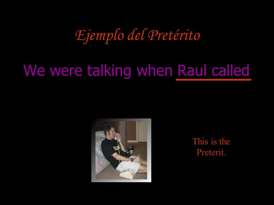 Ejemplo del Pretérito We were talking when Raul called This is the Preterit.